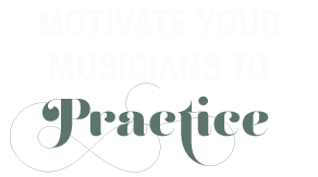 Motivate Your Musicians to Practice